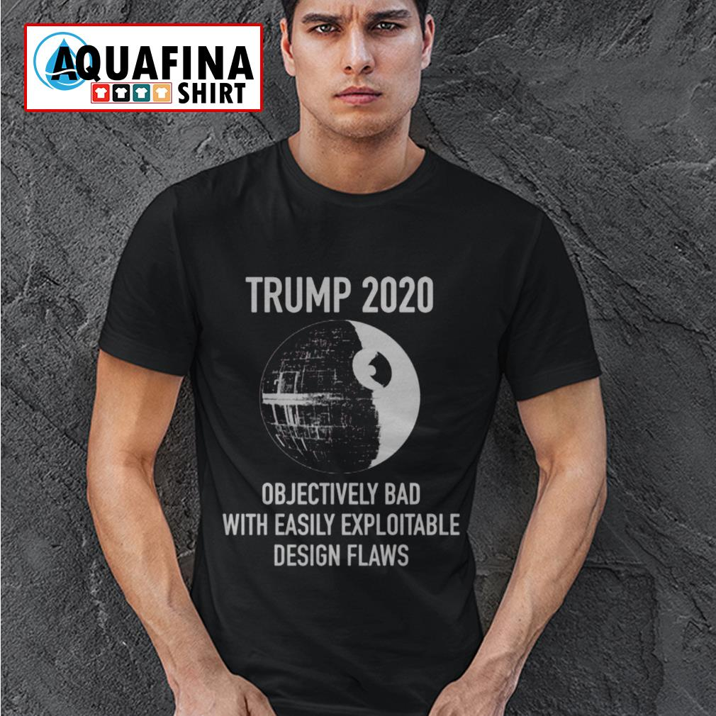 Trump 2020 objectively bad with easily exploitable design flaws shirt