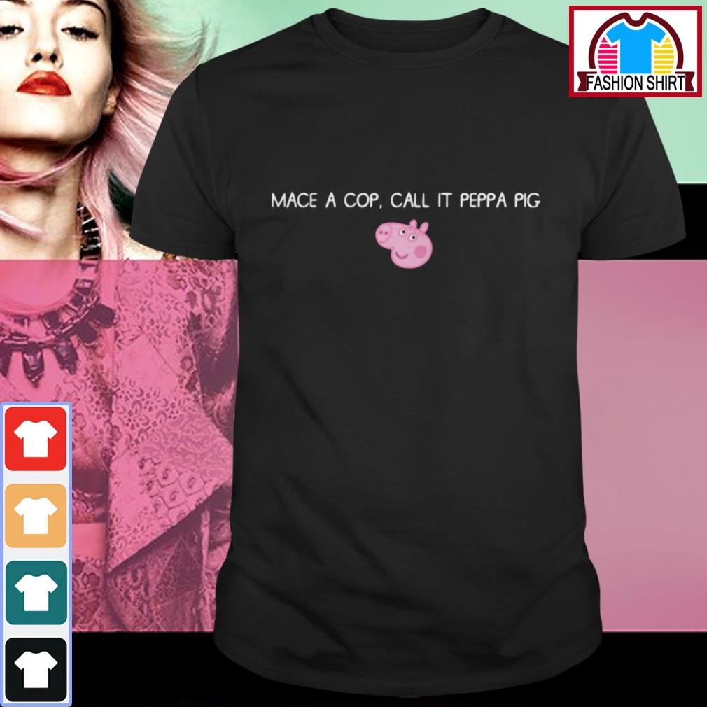 Official Mace a cop call it Peppa pig shirt by tshirtat store