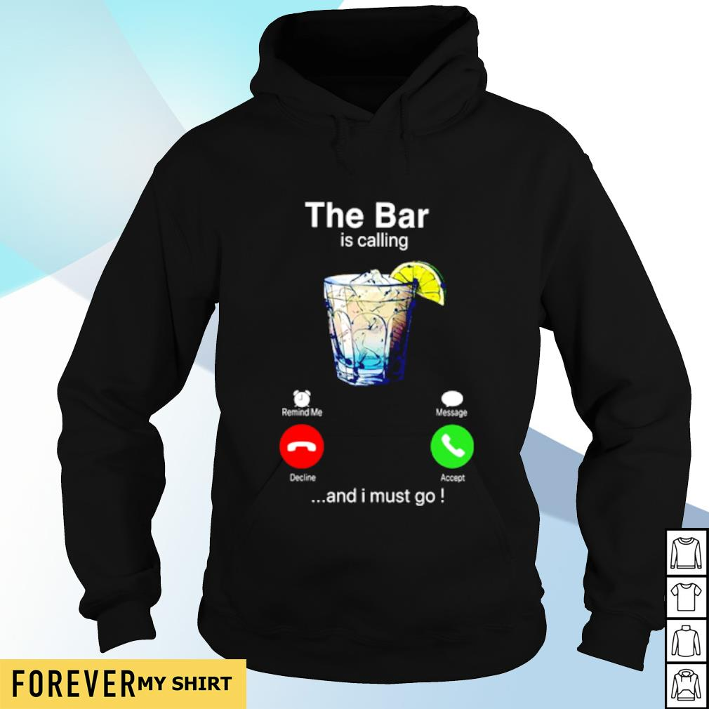 The bar is calling and I must go shirt