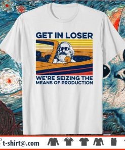 Get in loser we're seizing the means of production vintage shirt