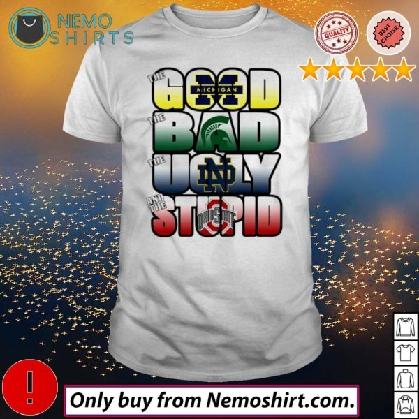 The good Michigan Wolverines the ugly Notre Dame Fighting Irish the stupid Ohio State Buckeyes shirt