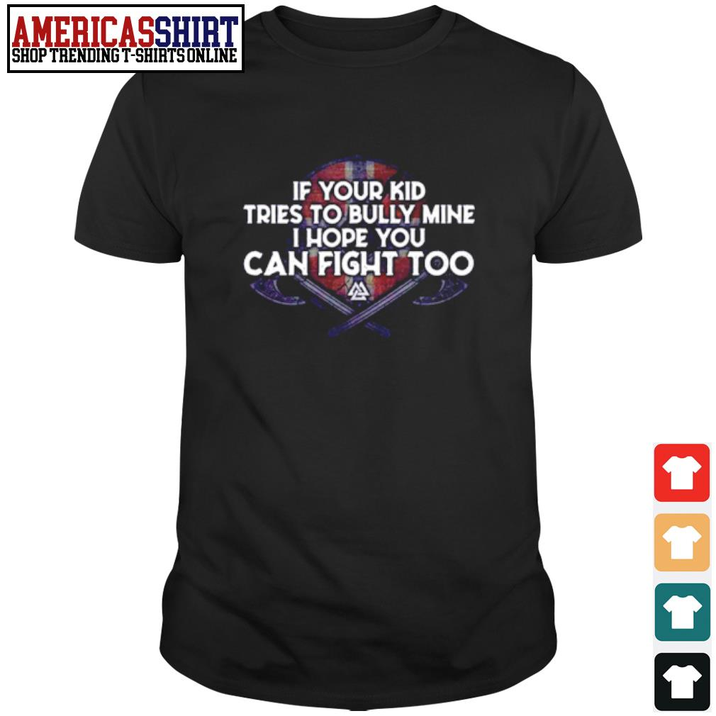 If your kid tries to bully mine I hope you can fight too shirt