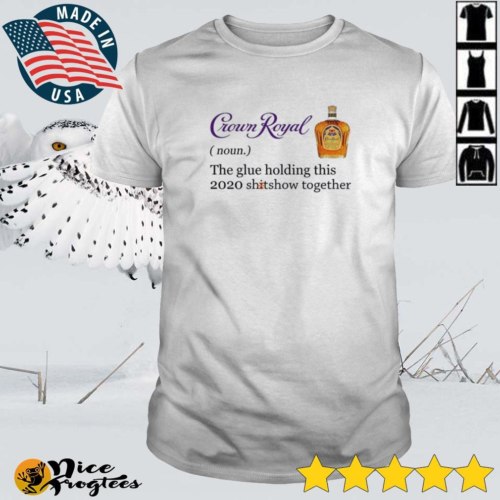 Top Crown Royal definition meaning the glue holding this 2020 shitshow together shirt