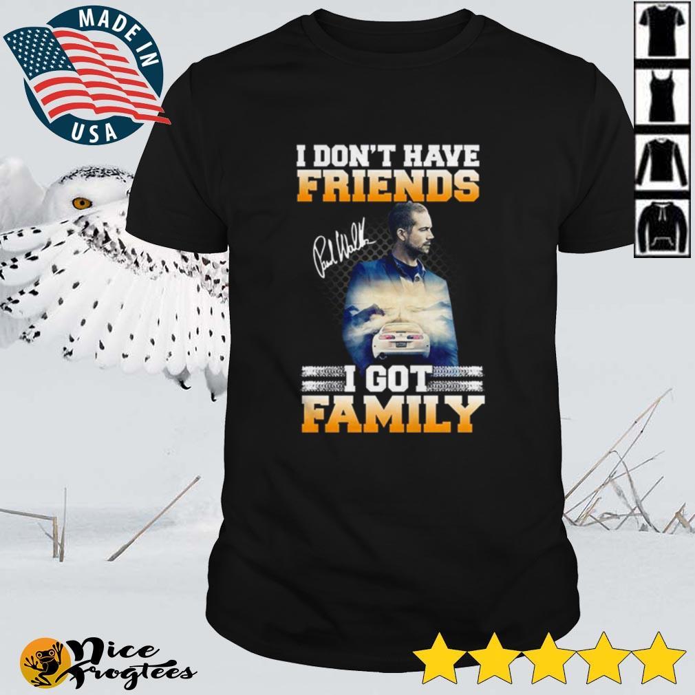 I don't have friends I got family Paul Walker shirt