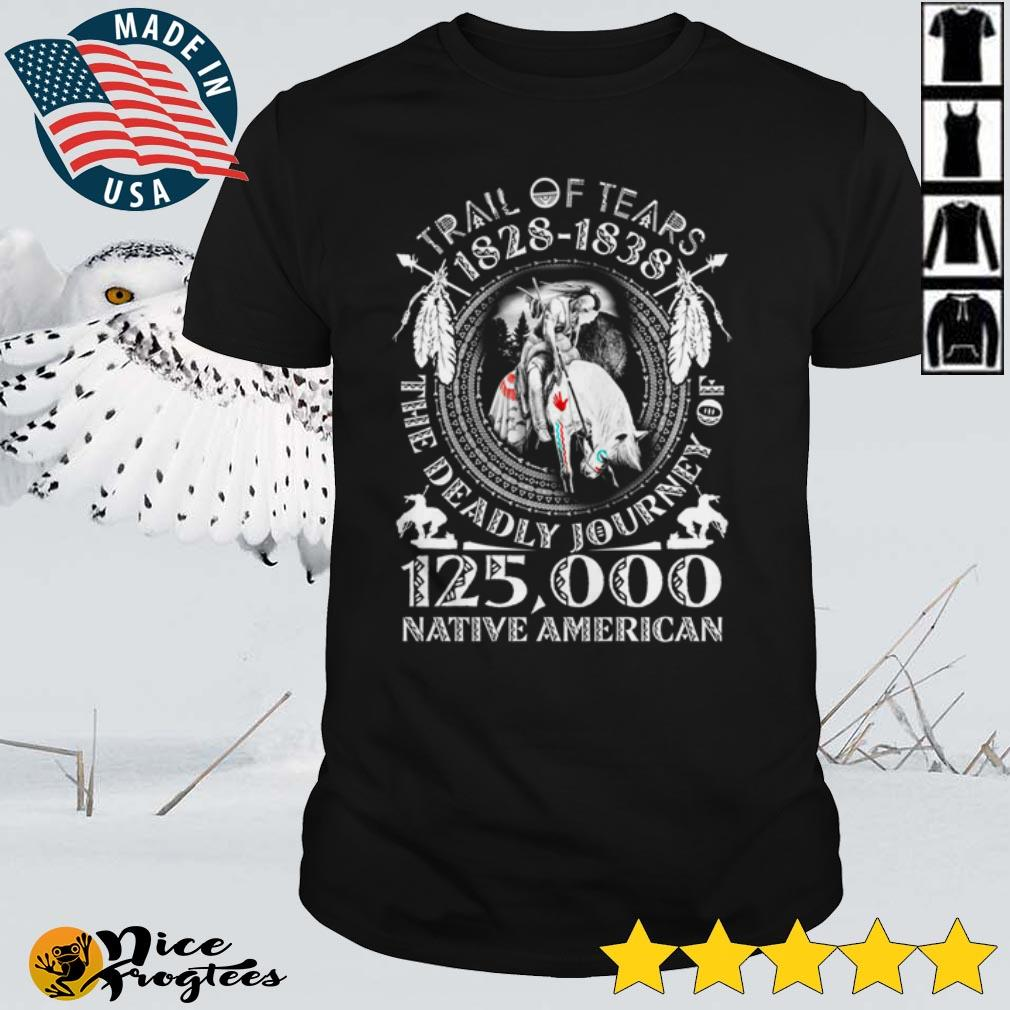 Top Trail of tears 1828 1838 the deadly journey of 125000 Native American shirt