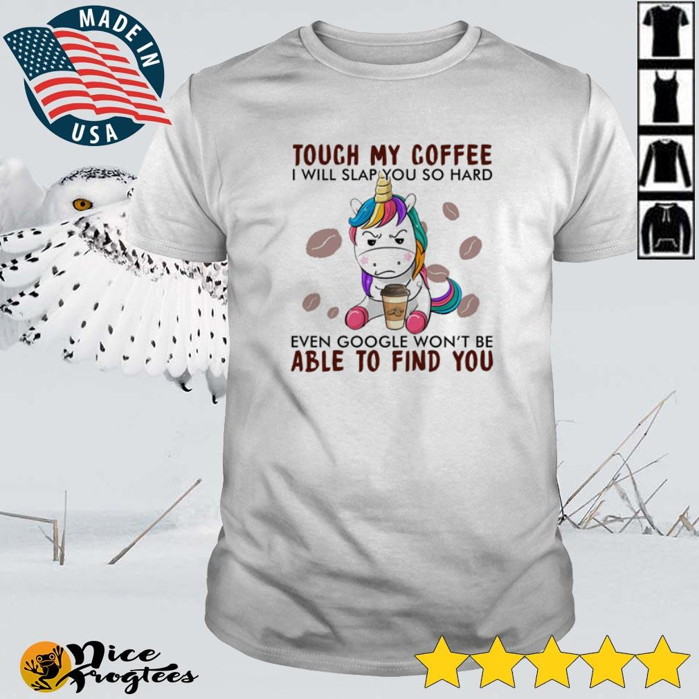 Unicorn touch my coffee I will slap you so hard even google won't be able to find you shirt