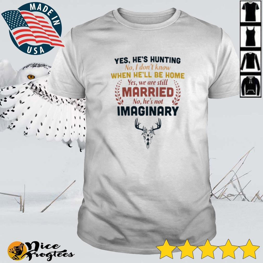 Top Yes he's hunting no I don't know when he'll be home yes we are still married no he's not imaginary shirt