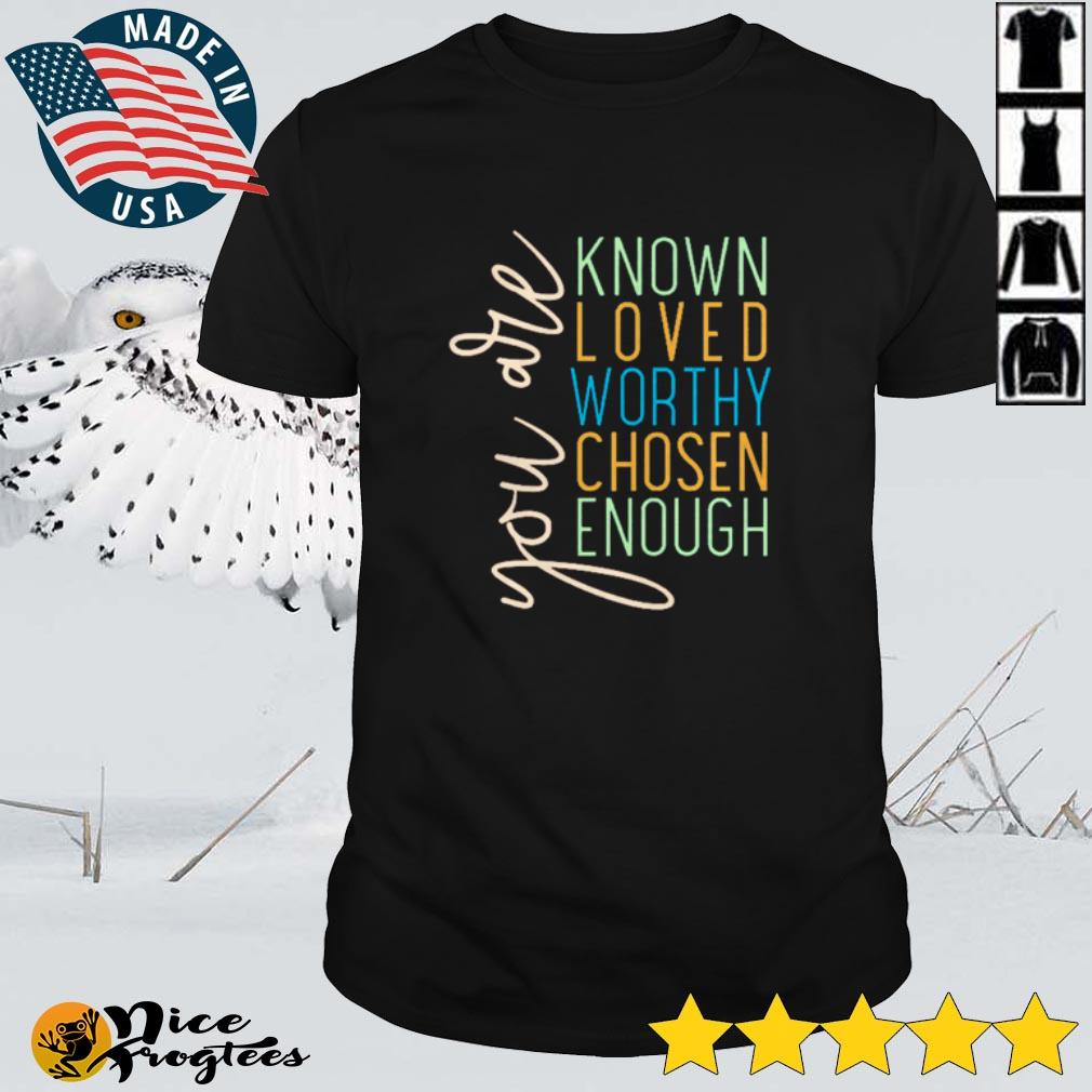 Top You are know loved worthy chosen enough shirt