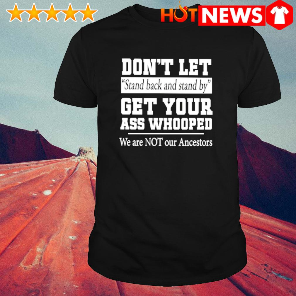 Don't let stand back and stand by get your ass whooped shirt