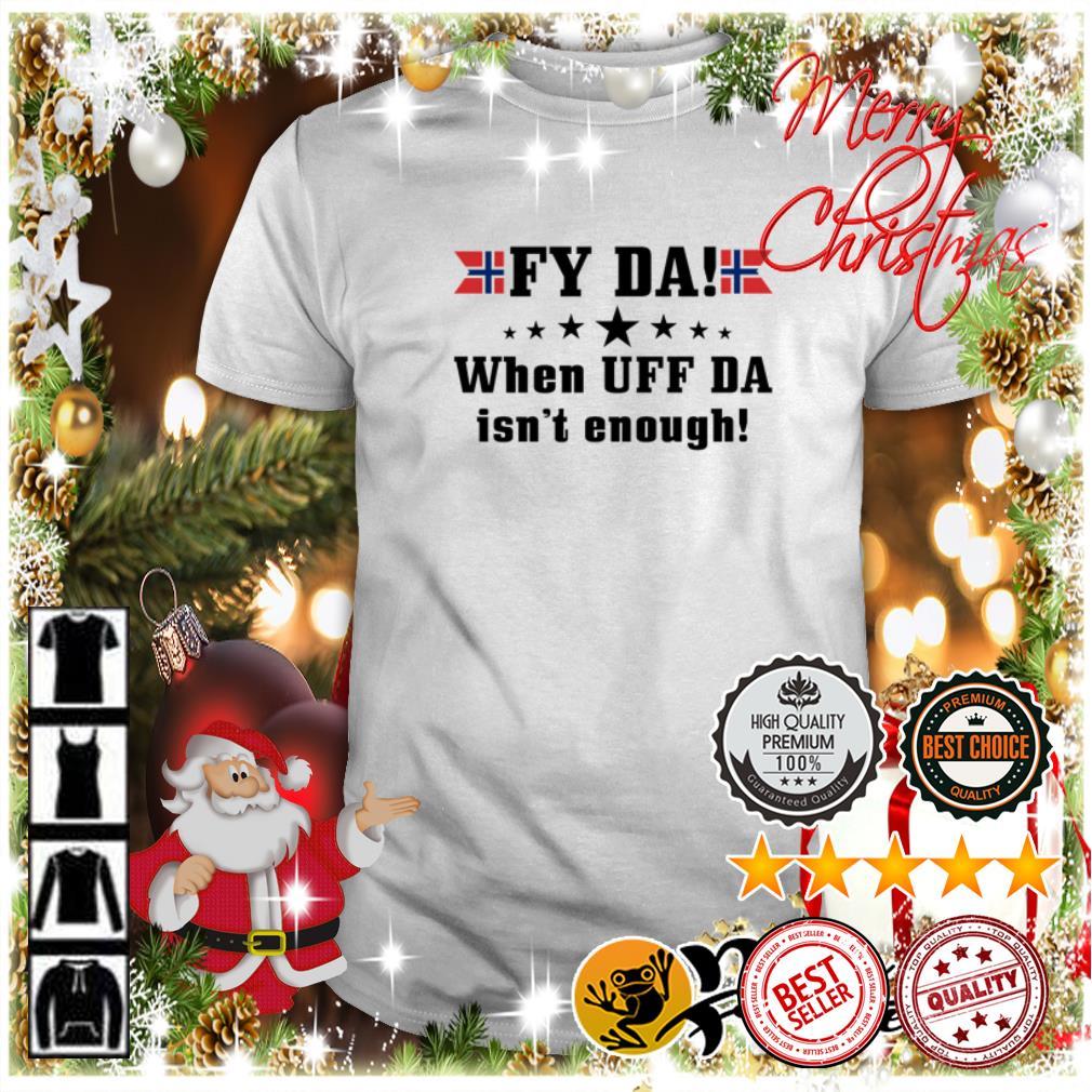 Top Fy da when UFF da isn't enough shirt