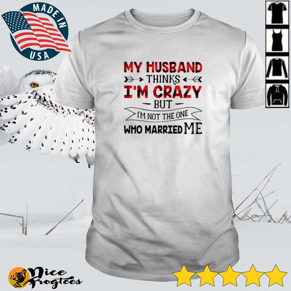 Top My husband thinks I'm crazy but I'm not the one who married me shirt