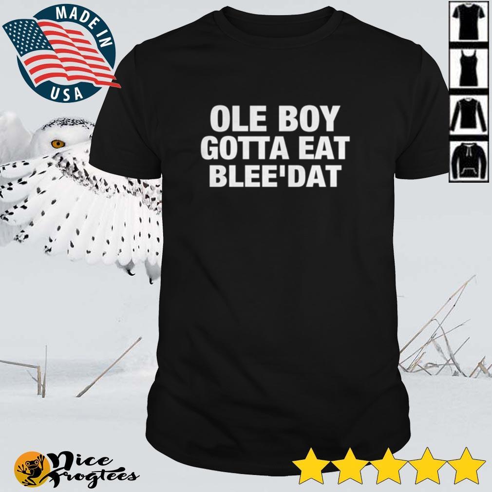 Top Ole boy gotta eat blee' dat shirt