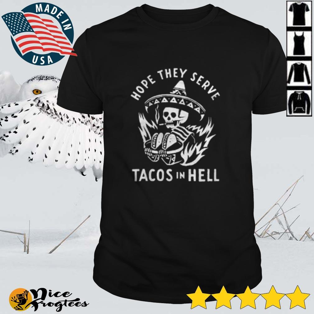 Top Skeleton hope they serve tacos in hell shirt