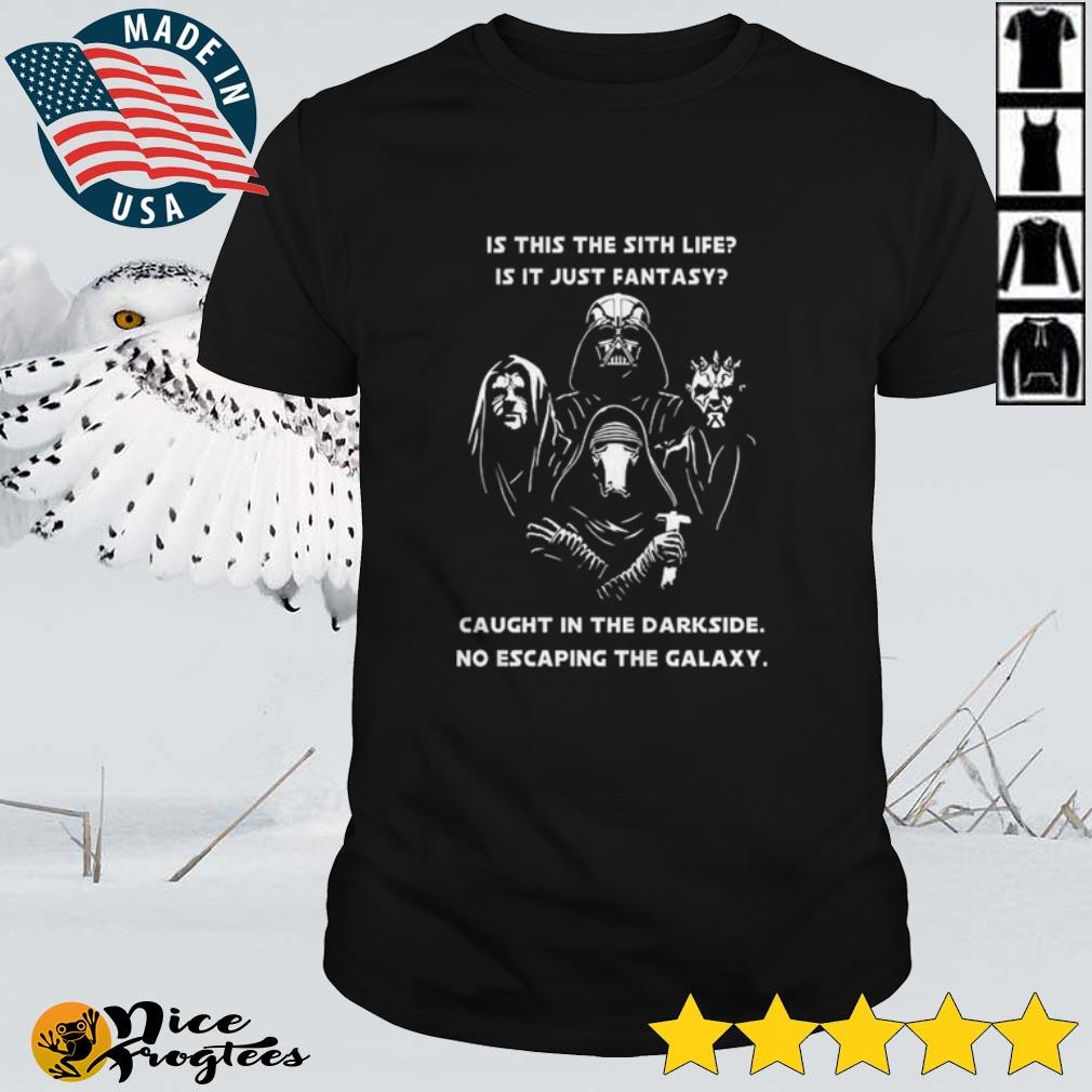 Top Star Wars is this the sith life is it just fantasy caught in the darkside no escaping the Galaxy shirt