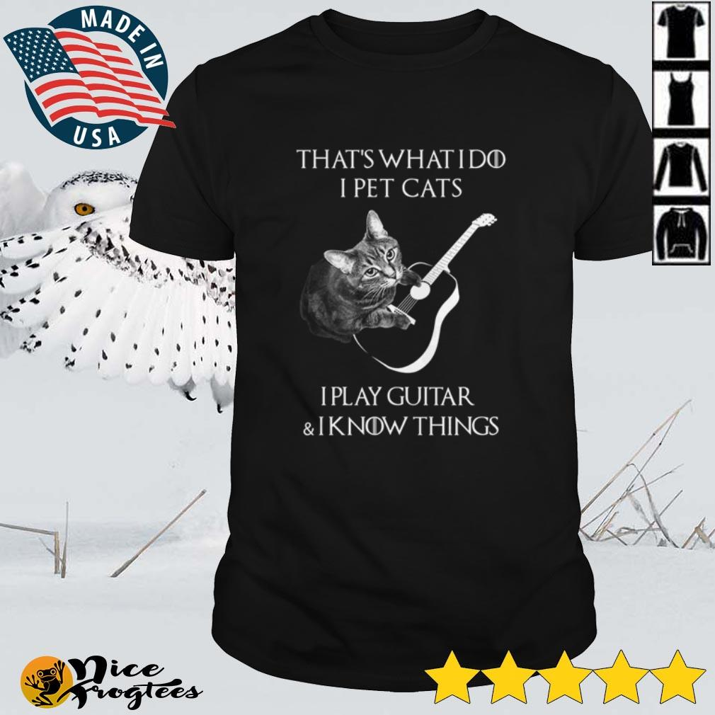 Top That's what I do I pet Cats I play guitar I know things shirt