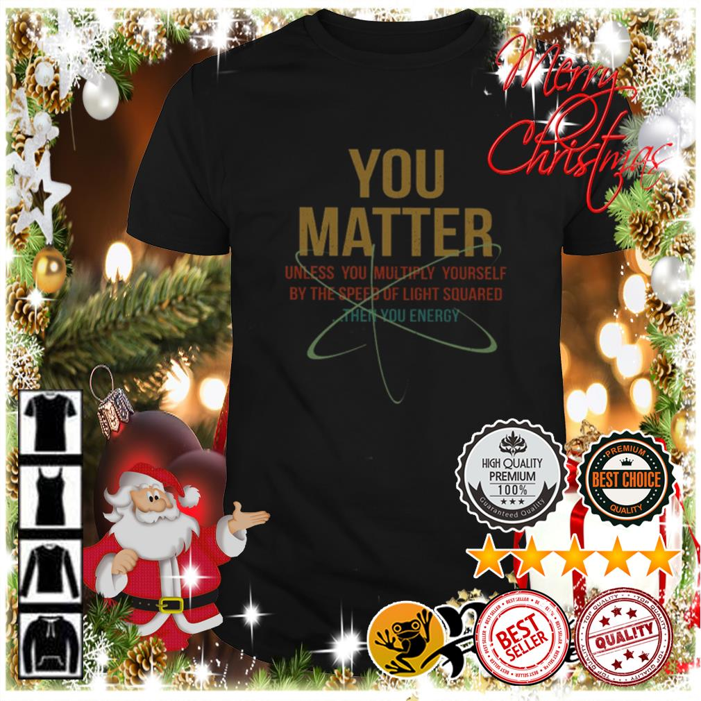Top You matter unless you multiply yourself shirt