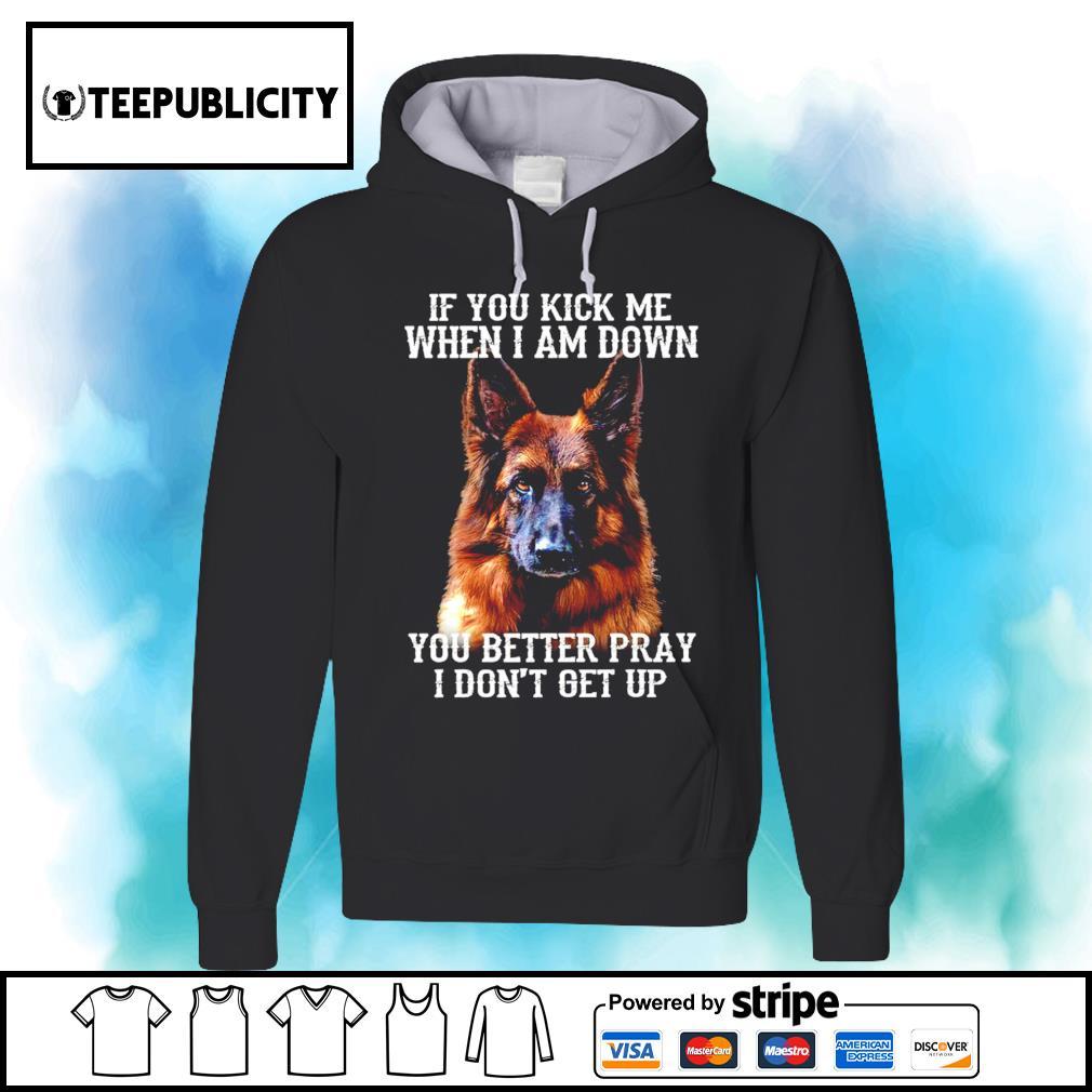 German Shepherd if you kick me when I am down you better pray I don't get up shirt